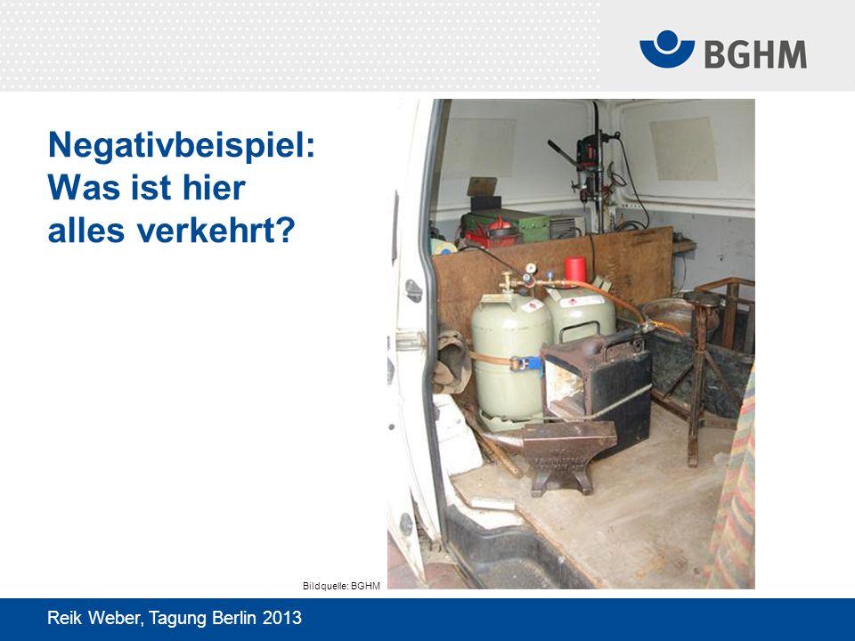 Negativbeispiel: Was ist hier alles verkehrt? Reik Weber, Tagung Berlin 2013 Bildquelle: BGHM