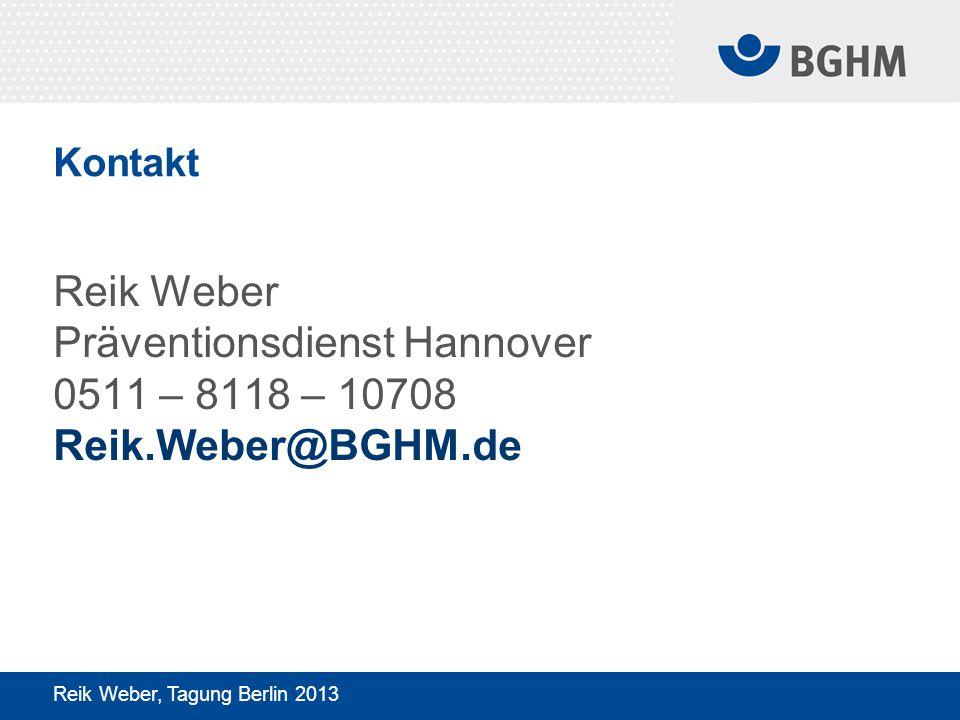 Kontakt Reik Weber Präventionsdienst Hannover 0511 – 8118 – 10708 Reik.Weber@BGHM.de Reik Weber, Tagung Berlin 2013