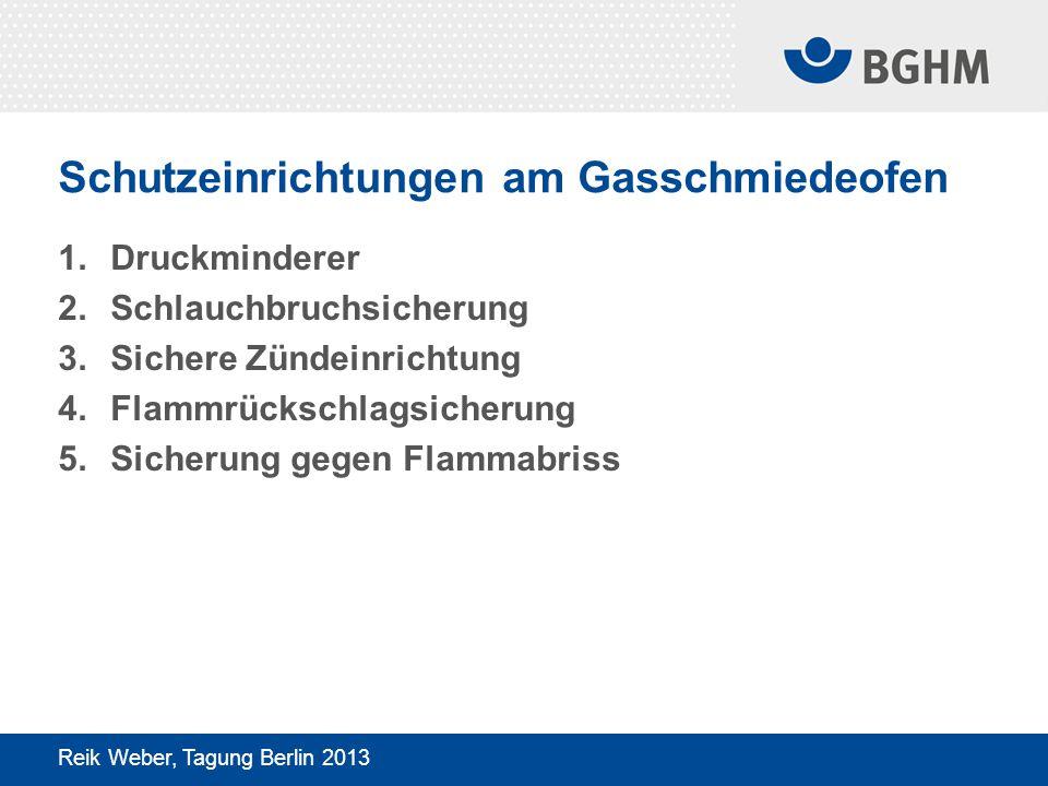 Schutzeinrichtungen am Gasschmiedeofen 1.Druckminderer 2.Schlauchbruchsicherung 3.Sichere Zündeinrichtung 4.Flammrückschlagsicherung 5.Sicherung gegen Flammabriss Reik Weber, Tagung Berlin 2013