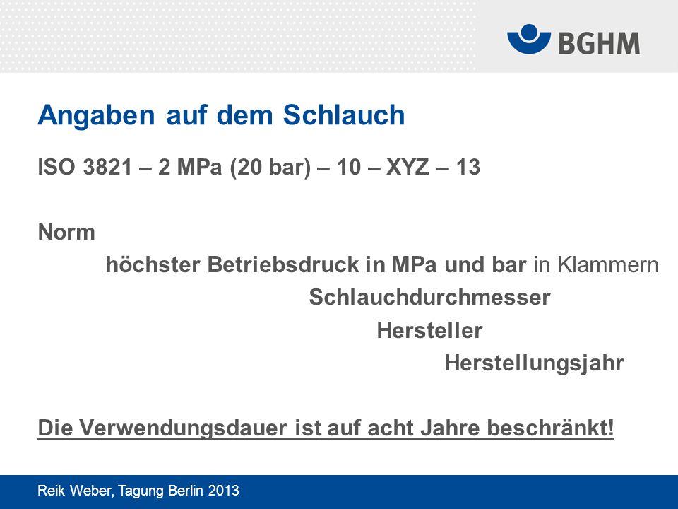 Angaben auf dem Schlauch ISO 3821 – 2 MPa (20 bar) – 10 – XYZ – 13 Norm höchster Betriebsdruck in MPa und bar in Klammern Schlauchdurchmesser Hersteller Herstellungsjahr Die Verwendungsdauer ist auf acht Jahre beschränkt.