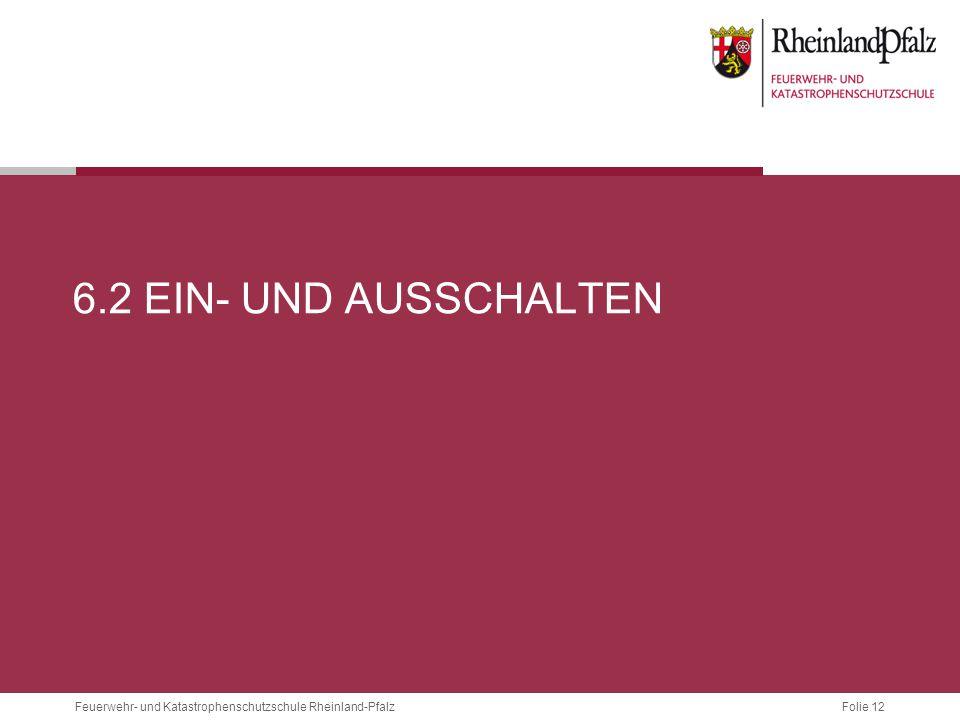 Folie 12 Feuerwehr- und Katastrophenschutzschule Rheinland-Pfalz 6.2 EIN- UND AUSSCHALTEN