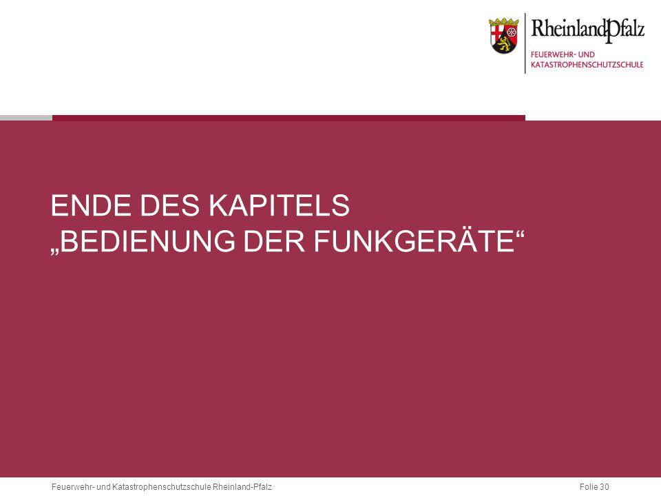 """Folie 30 Feuerwehr- und Katastrophenschutzschule Rheinland-Pfalz ENDE DES KAPITELS """"BEDIENUNG DER FUNKGERÄTE"""""""