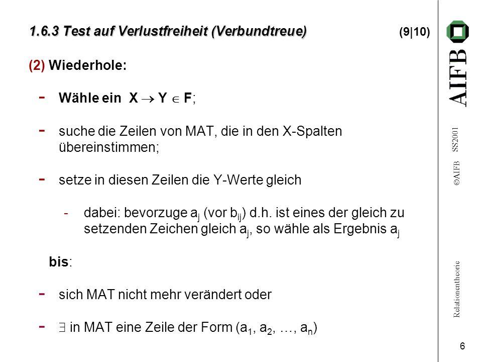 Relationentheorie  AIFB SS2001 6 1.6.3 Test auf Verlustfreiheit (Verbundtreue) 1.6.3 Test auf Verlustfreiheit (Verbundtreue) (9|10) (2)Wiederhole: - Wähle ein X  Y  F; - suche die Zeilen von MAT, die in den X-Spalten übereinstimmen; - setze in diesen Zeilen die Y-Werte gleich -dabei: bevorzuge a j (vor b ij ) d.h.