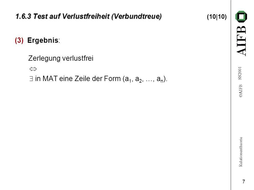Relationentheorie  AIFB SS2001 7 1.6.3 Test auf Verlustfreiheit (Verbundtreue) 1.6.3 Test auf Verlustfreiheit (Verbundtreue) (10|10) (3) Ergebnis: Zerlegung verlustfrei   in MAT eine Zeile der Form (a 1, a 2, …, a n ).