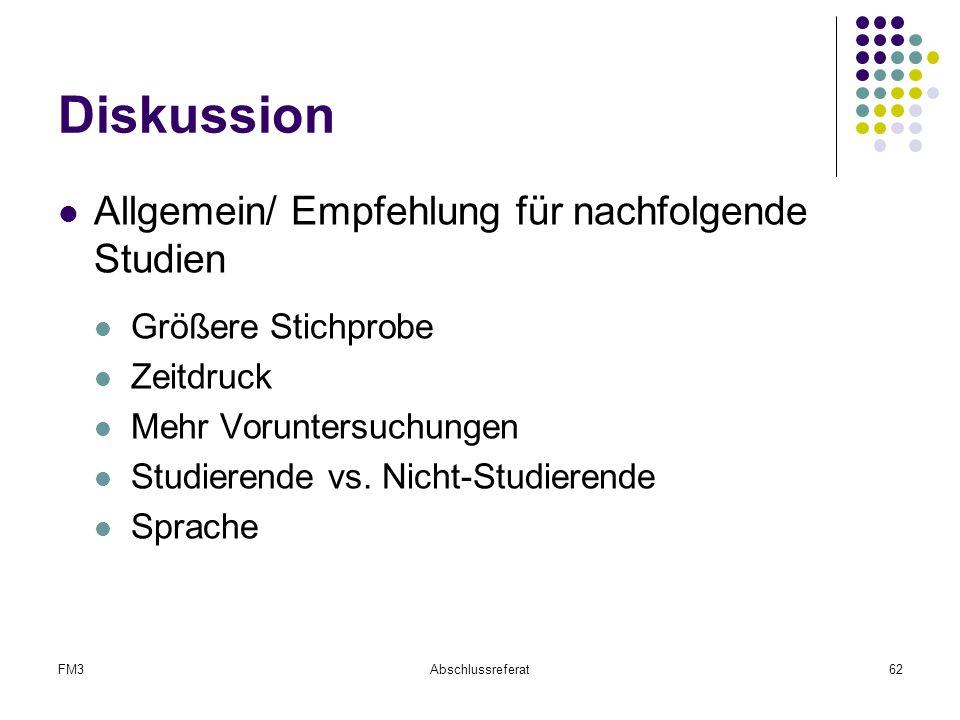 FM3Abschlussreferat62 Diskussion Allgemein/ Empfehlung für nachfolgende Studien Größere Stichprobe Zeitdruck Mehr Voruntersuchungen Studierende vs. Ni