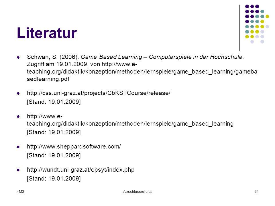 FM3Abschlussreferat64 Literatur Schwan, S. (2006). Game Based Learning – Computerspiele in der Hochschule. Zugriff am 19.01.2009, von http://www.e- te