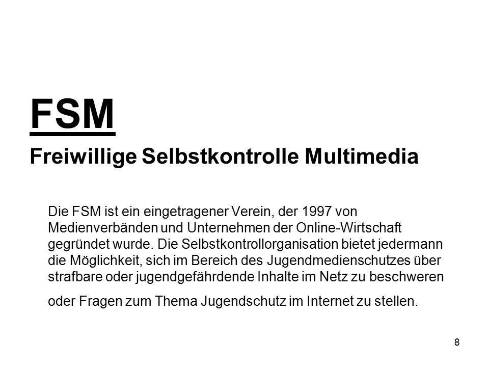 8 FSM Freiwillige Selbstkontrolle Multimedia Die FSM ist ein eingetragener Verein, der 1997 von Medienverbänden und Unternehmen der Online-Wirtschaft
