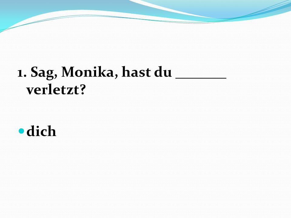 1. Sag, Monika, hast du _______ verletzt? dich