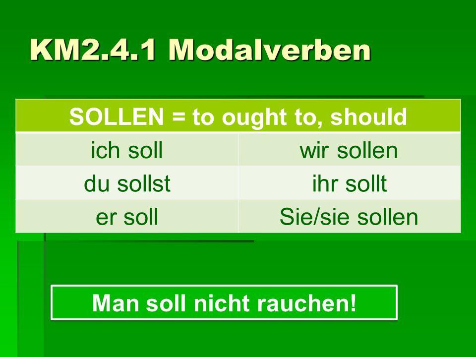 SOLLEN = to ought to, should ich sollwir sollen du sollstihr sollt er sollSie/sie sollen KM2.4.1 Modalverben Man soll nicht rauchen!