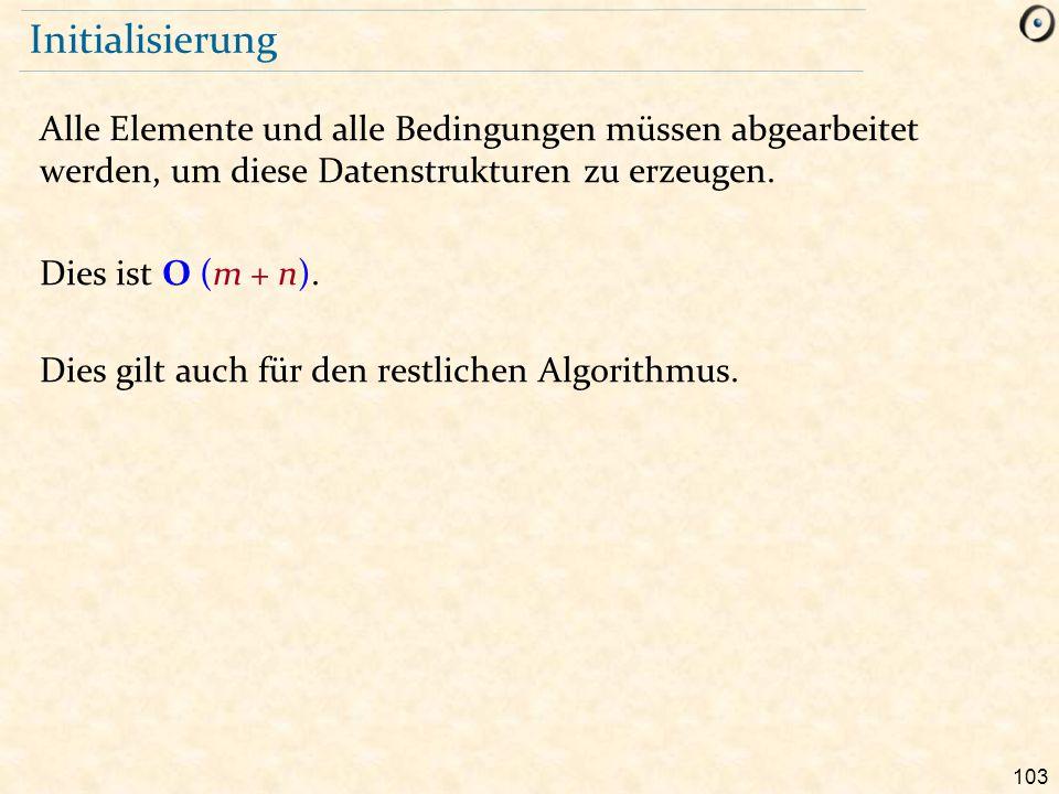 103 Initialisierung Alle Elemente und alle Bedingungen müssen abgearbeitet werden, um diese Datenstrukturen zu erzeugen. Dies ist O (m + n). Dies gilt