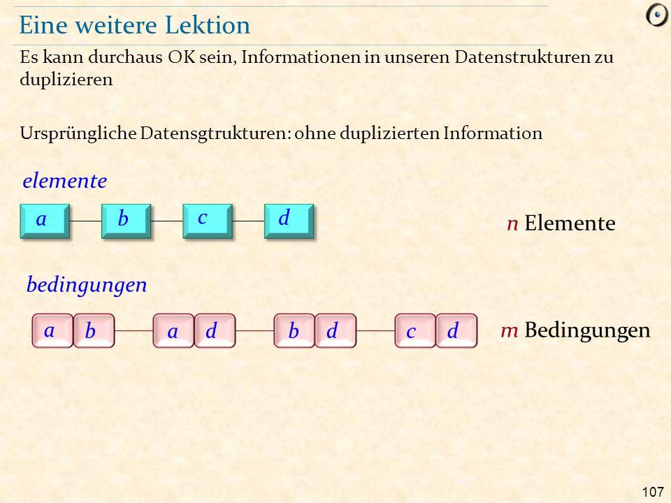 107 Eine weitere Lektion Es kann durchaus OK sein, Informationen in unseren Datenstrukturen zu duplizieren Ursprüngliche Datensgtrukturen: ohne dupliz
