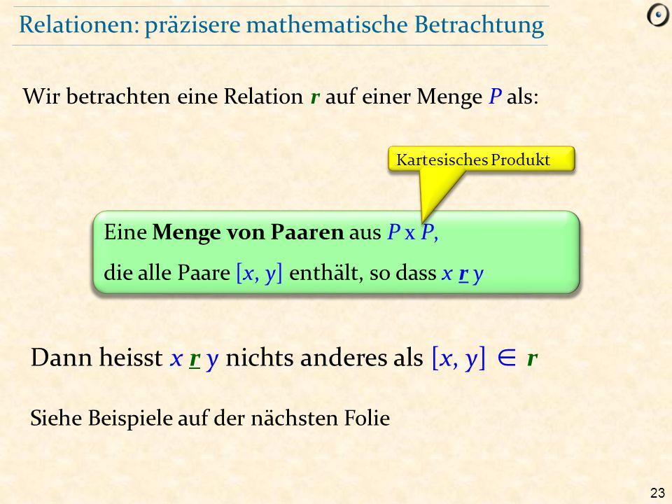 23 Relationen: präzisere mathematische Betrachtung Wir betrachten eine Relation r auf einer Menge P als: Eine Menge von Paaren aus P x P, die alle Paa
