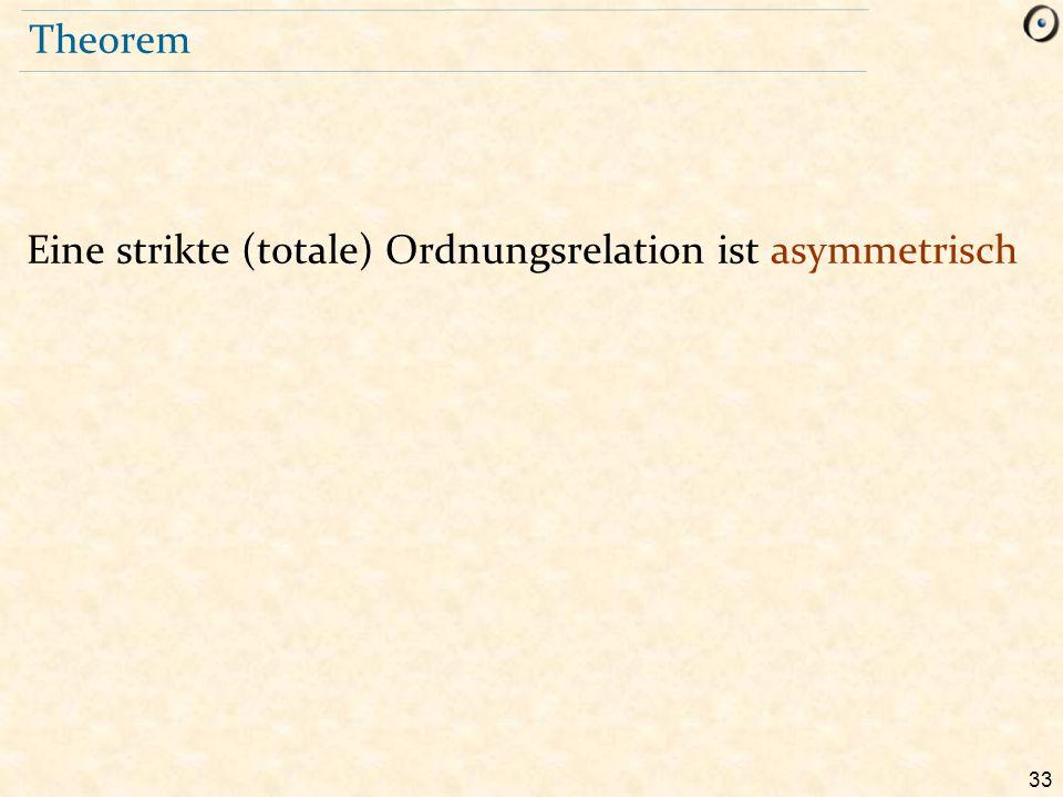 33 Theorem Eine strikte (totale) Ordnungsrelation ist asymmetrisch