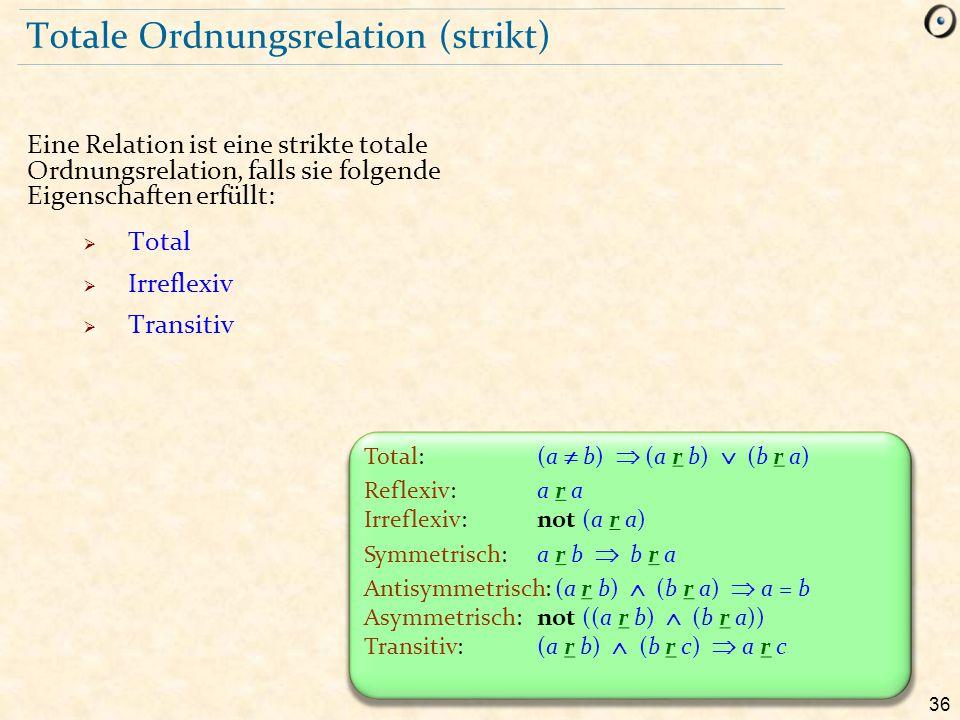 36 Totale Ordnungsrelation (strikt) Eine Relation ist eine strikte totale Ordnungsrelation, falls sie folgende Eigenschaften erfüllt:  Total  Irrefl