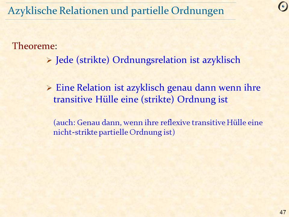 47 Azyklische Relationen und partielle Ordnungen Theoreme:  Jede (strikte) Ordnungsrelation ist azyklisch  Eine Relation ist azyklisch genau dann we