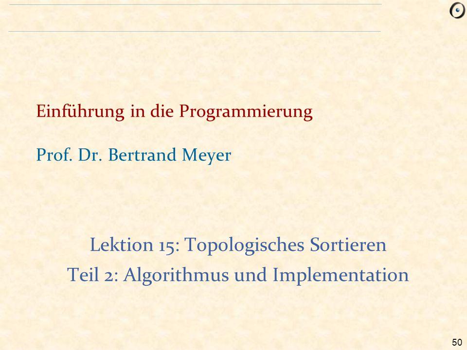 50 Einführung in die Programmierung Prof. Dr. Bertrand Meyer Lektion 15: Topologisches Sortieren Teil 2: Algorithmus und Implementation