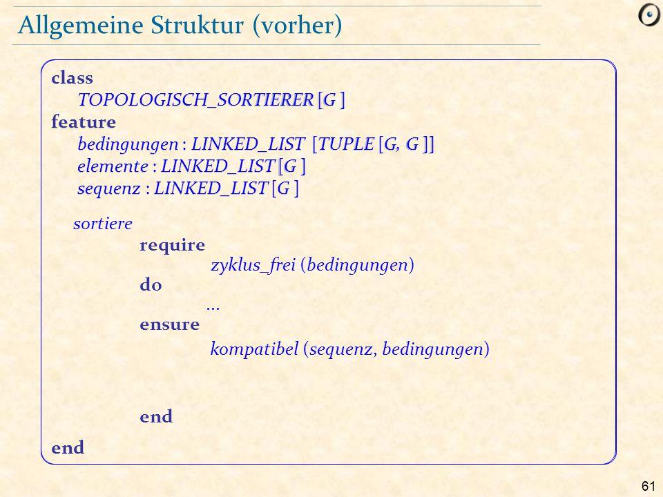 61 class TOPOLOGISCH_SORTIERER [G ] feature bedingungen : LINKED_LIST [TUPLE [G, G ]] elemente : LINKED_LIST [G ] sequenz : LINKED_LIST [G ] end Allge