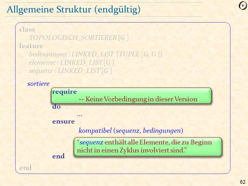 62 class TOPOLOGISCH_SORTIERER [G ] feature bedingungen : LINKED_LIST [TUPLE [G, G ]] elemente : LINKED_LIST [G ] sequenz : LINKED_LIST [G ] end Allge