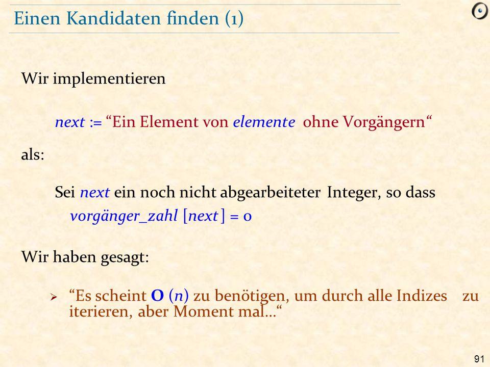 """91 Einen Kandidaten finden (1) Wir implementieren next := """"Ein Element von elemente ohne Vorgängern"""" als: Sei next ein noch nicht abgearbeiteter Integ"""