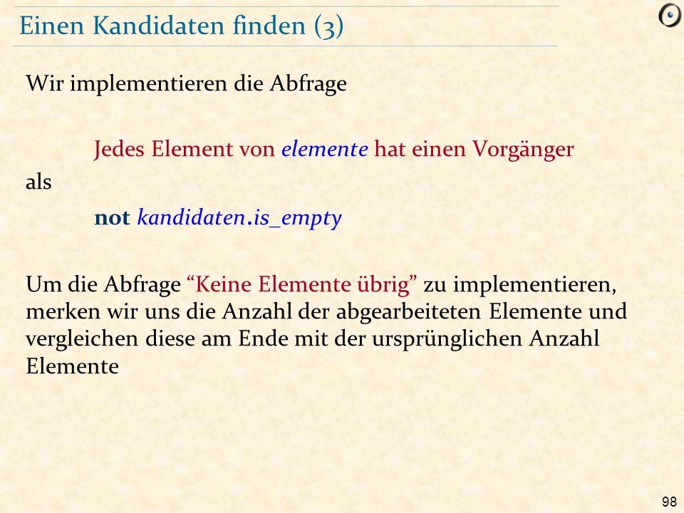 98 Einen Kandidaten finden (3) Wir implementieren die Abfrage Jedes Element von elemente hat einen Vorgänger als not kandidaten. is_empty Um die Abfra