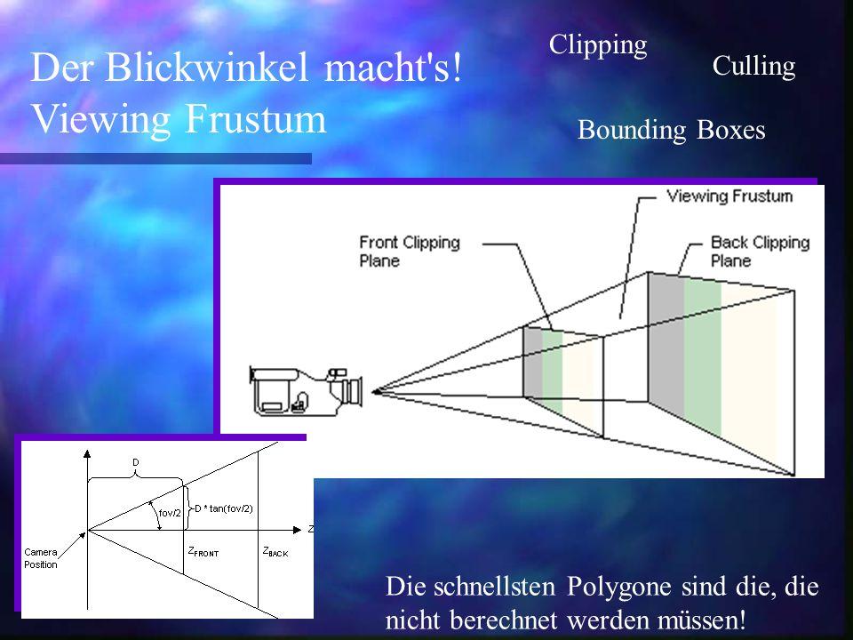 Der Blickwinkel macht's! Viewing Frustum Die schnellsten Polygone sind die, die nicht berechnet werden müssen! Clipping Culling Bounding Boxes