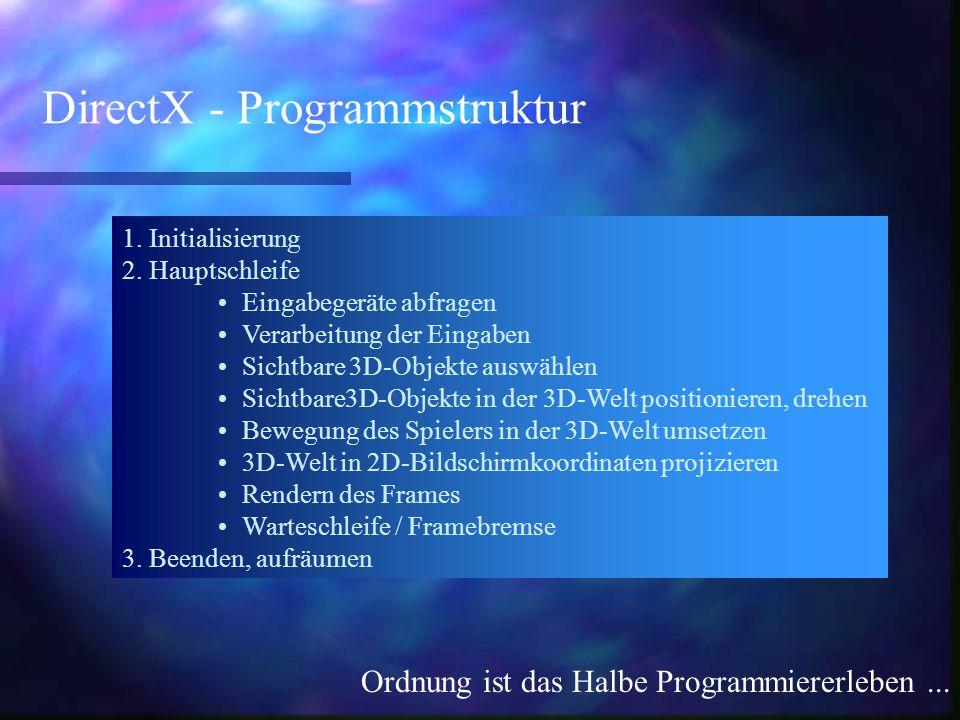 DirectX - Programmstruktur Ordnung ist das Halbe Programmiererleben... 1. Initialisierung 2. Hauptschleife Eingabegeräte abfragen Verarbeitung der Ein