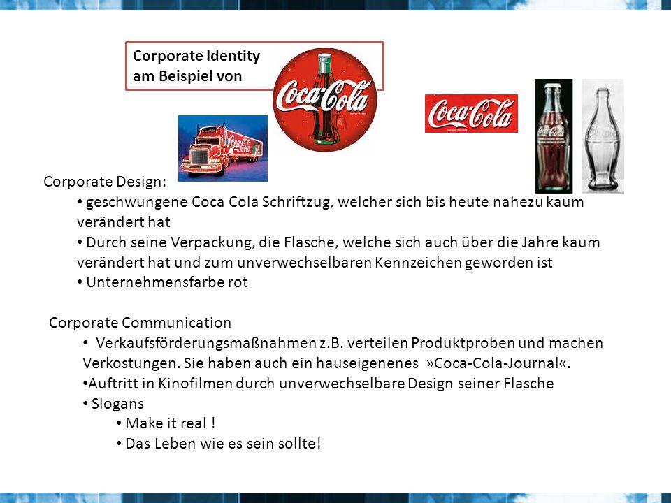 Corporate Identity am Beispiel von Corporate Design: geschwungene Coca Cola Schriftzug, welcher sich bis heute nahezu kaum verändert hat Durch seine Verpackung, die Flasche, welche sich auch über die Jahre kaum verändert hat und zum unverwechselbaren Kennzeichen geworden ist Unternehmensfarbe rot Corporate Communication Verkaufsförderungsmaßnahmen z.B.