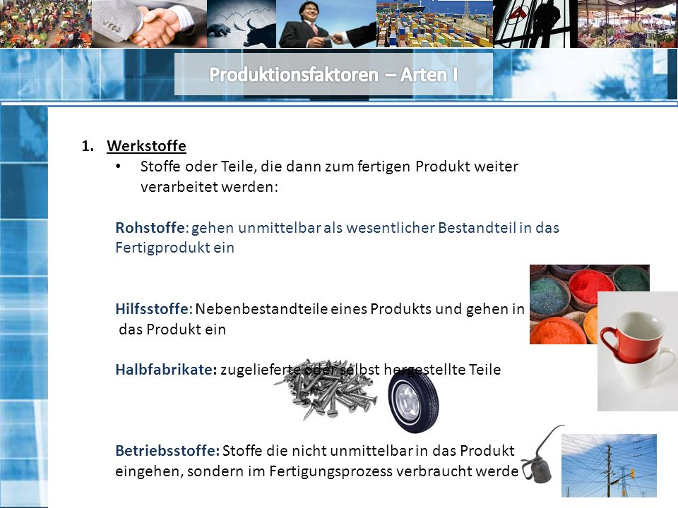 1.Werkstoffe Stoffe oder Teile, die dann zum fertigen Produkt weiter verarbeitet werden: Rohstoffe: gehen unmittelbar als wesentlicher Bestandteil in