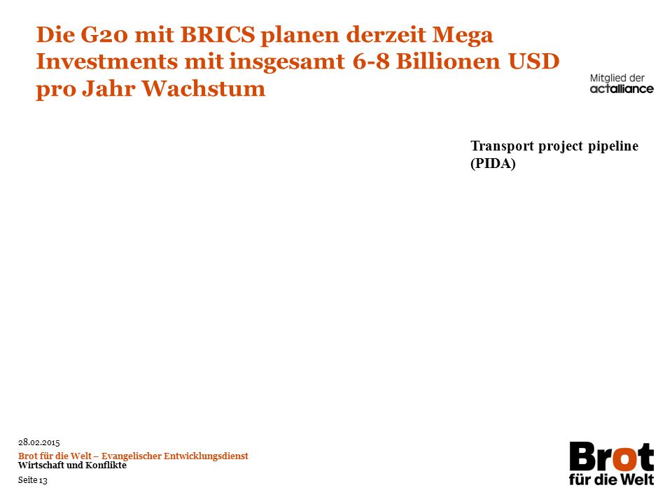28.02.2015 Brot für die Welt – Evangelischer Entwicklungsdienst Wirtschaft und Konflikte Seite 13 Die G20 mit BRICS planen derzeit Mega Investments mit insgesamt 6-8 Billionen USD pro Jahr Wachstum Transport project pipeline (PIDA)