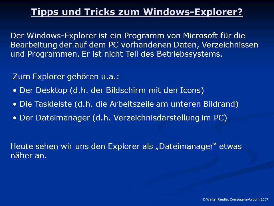 Tipps und Tricks zum Windows-Explorer? © Walter Riedle, Computeria-Urdorf, 2007 Der Windows-Explorer ist ein Programm von Microsoft für die Bearbeitun