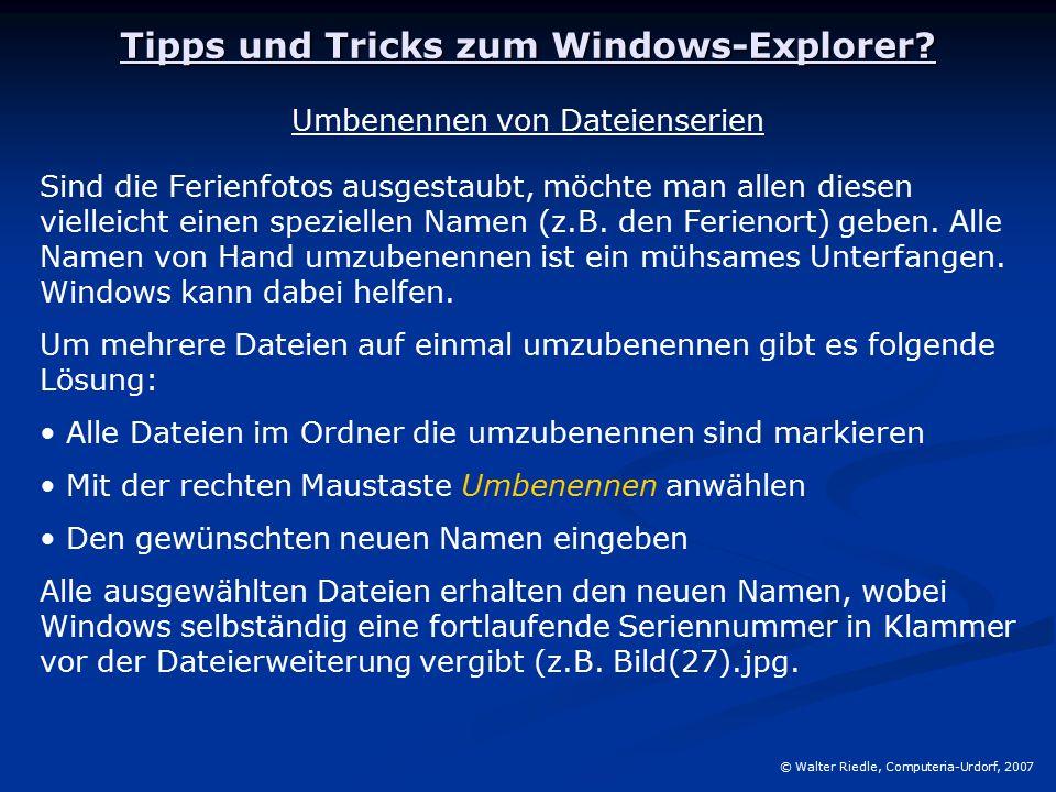 Tipps und Tricks zum Windows-Explorer? © Walter Riedle, Computeria-Urdorf, 2007 Umbenennen von Dateienserien Sind die Ferienfotos ausgestaubt, möchte