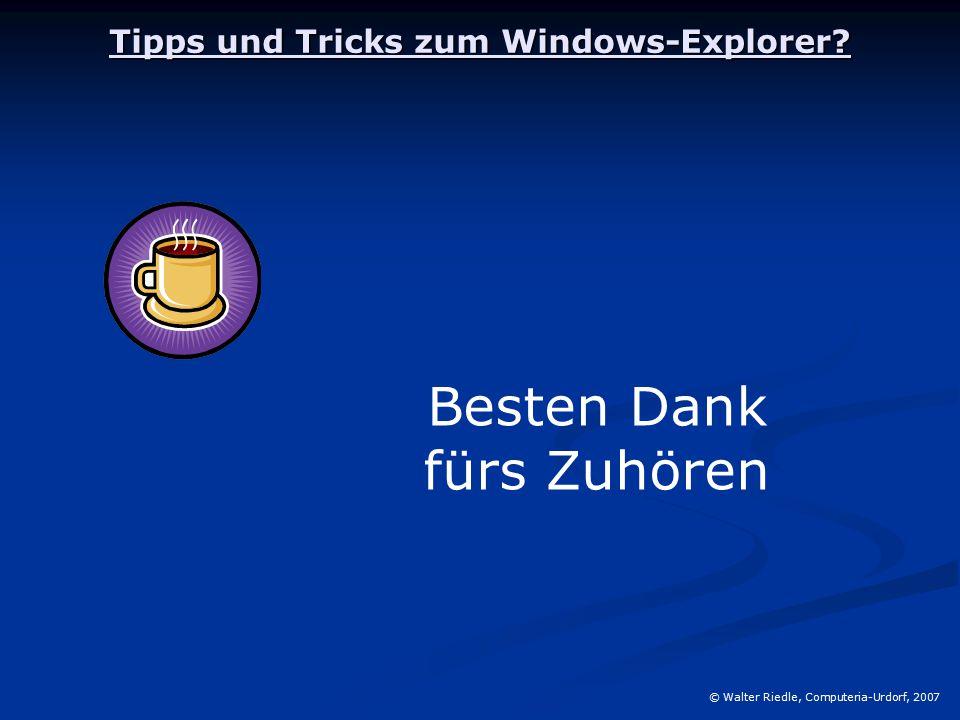 Tipps und Tricks zum Windows-Explorer? © Walter Riedle, Computeria-Urdorf, 2007 Besten Dank fürs Zuhören