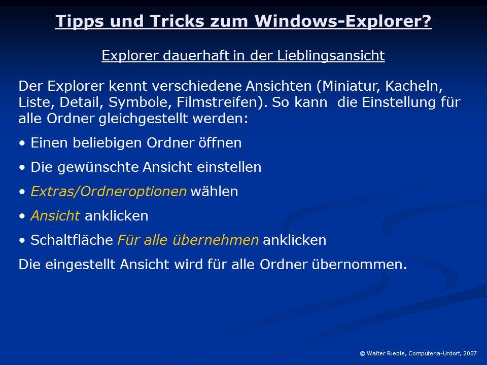 Tipps und Tricks zum Windows-Explorer? © Walter Riedle, Computeria-Urdorf, 2007 Explorer dauerhaft in der Lieblingsansicht Der Explorer kennt verschie