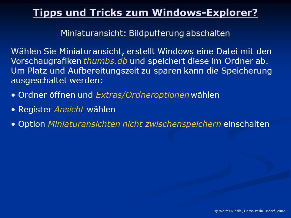 Tipps und Tricks zum Windows-Explorer? © Walter Riedle, Computeria-Urdorf, 2007 Miniaturansicht: Bildpufferung abschalten Wählen Sie Miniaturansicht,