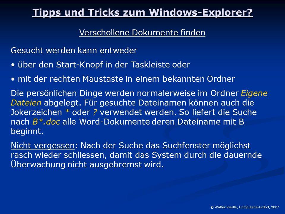 Tipps und Tricks zum Windows-Explorer? © Walter Riedle, Computeria-Urdorf, 2007 Verschollene Dokumente finden Gesucht werden kann entweder über den St