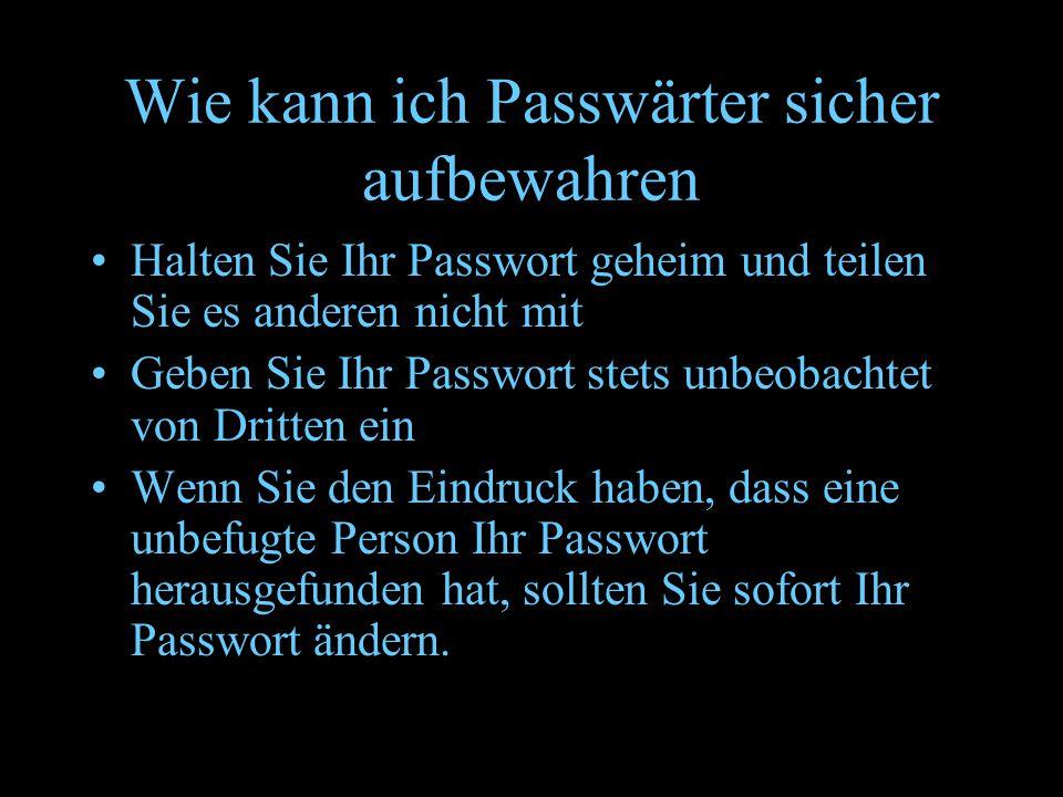 Wie kann ich Passwärter sicher aufbewahren Halten Sie Ihr Passwort geheim und teilen Sie es anderen nicht mit Geben Sie Ihr Passwort stets unbeobachte