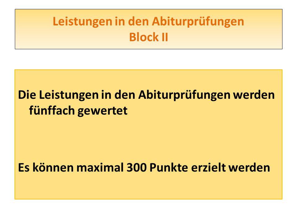 Leistungen in den Abiturprüfungen Block II Die Leistungen in den Abiturprüfungen werden fünffach gewertet Es können maximal 300 Punkte erzielt werden