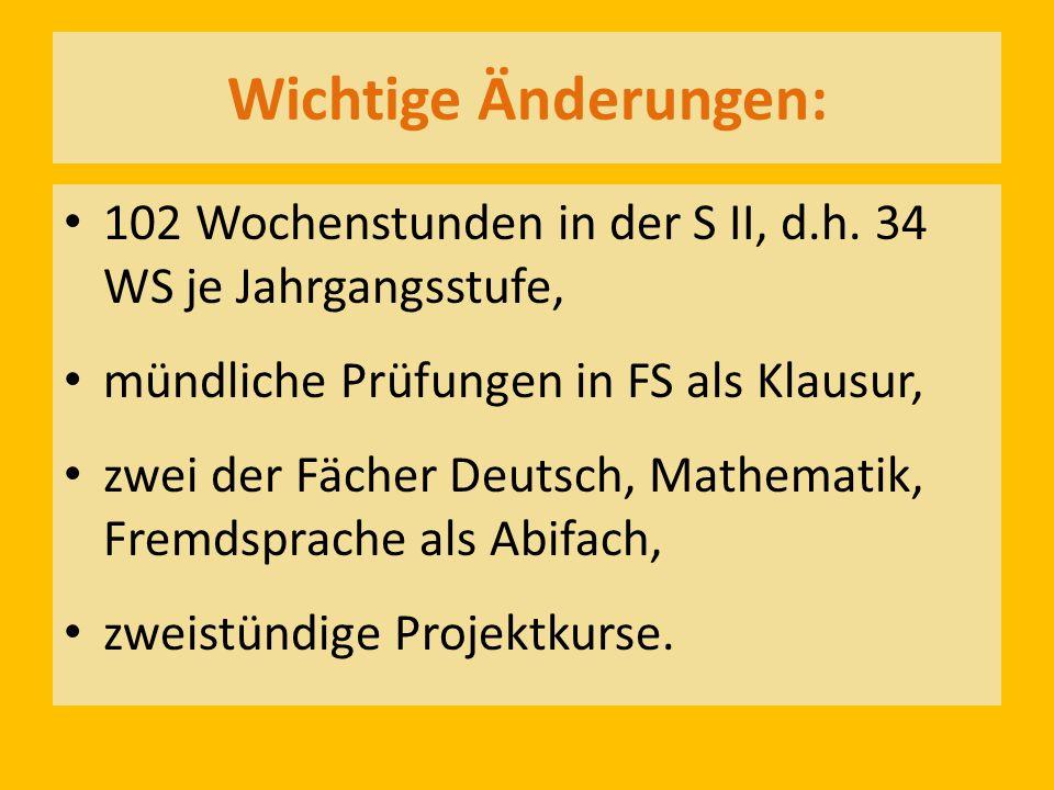 Wichtige Änderungen: 102 Wochenstunden in der S II, d.h. 34 WS je Jahrgangsstufe, mündliche Prüfungen in FS als Klausur, zwei der Fächer Deutsch, Math