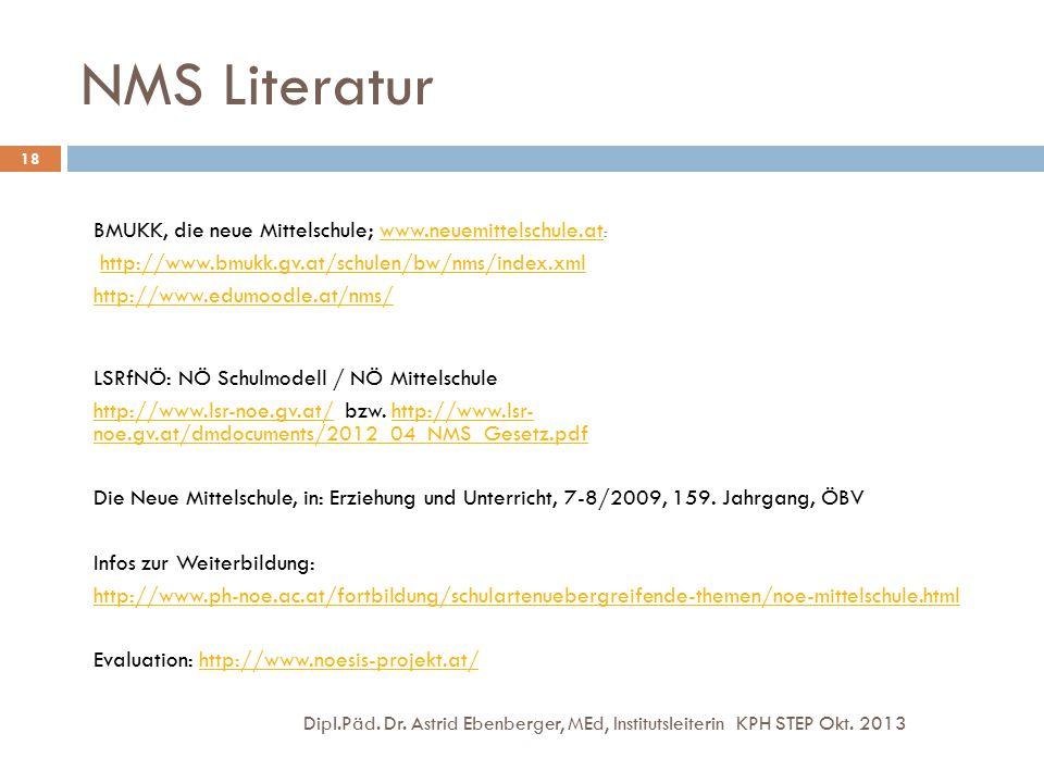 NMS Literatur Dipl.Päd. Dr. Astrid Ebenberger, MEd, Institutsleiterin KPH STEP Okt. 2013 18 BMUKK, die neue Mittelschule; www.neuemittelschule.at :www
