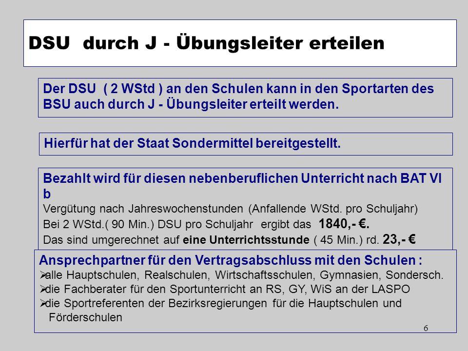 6 DSU durch J - Übungsleiter erteilen Der DSU ( 2 WStd ) an den Schulen kann in den Sportarten des BSU auch durch J - Übungsleiter erteilt werden. Hie