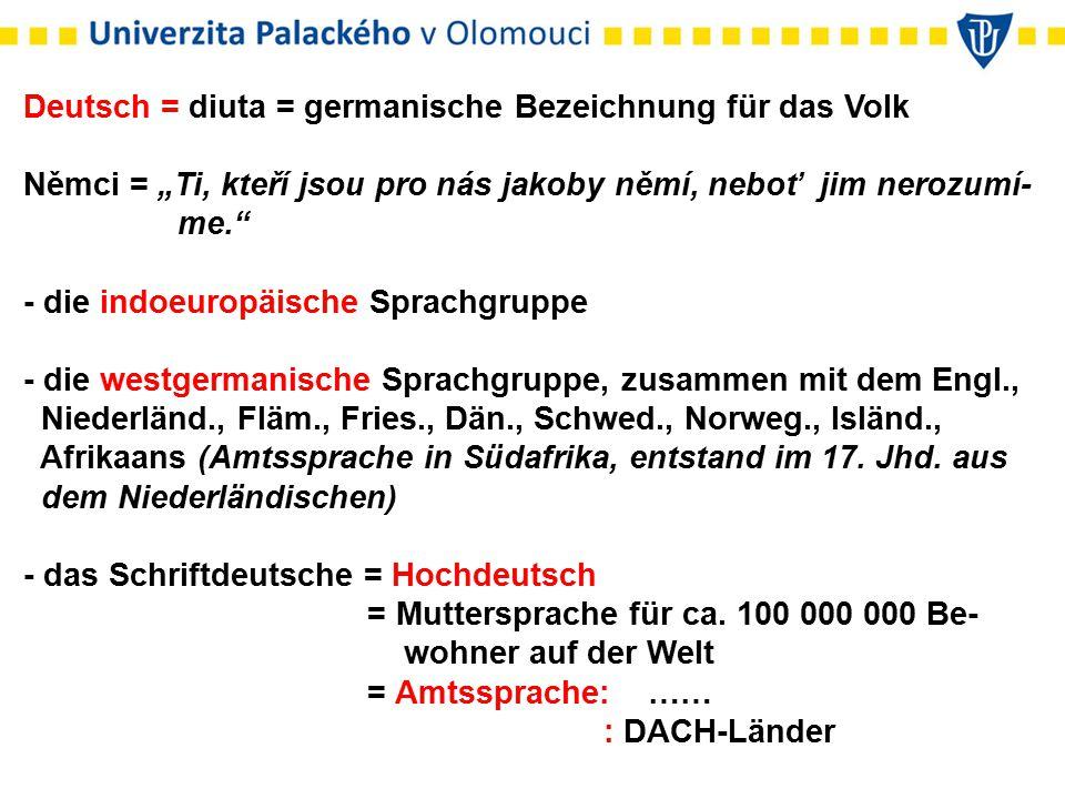 "Deutsch = diuta = germanische Bezeichnung für das Volk Němci = ""Ti, kteří jsou pro nás jakoby němí, neboť jim nerozumí- me."" - die indoeuropäische Spr"