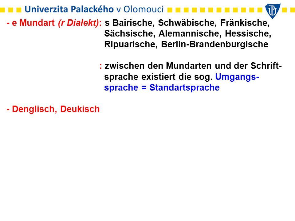 - e Mundart (r Dialekt): s Bairische, Schwäbische, Fränkische, Sächsische, Alemannische, Hessische, Ripuarische, Berlin-Brandenburgische : zwischen de