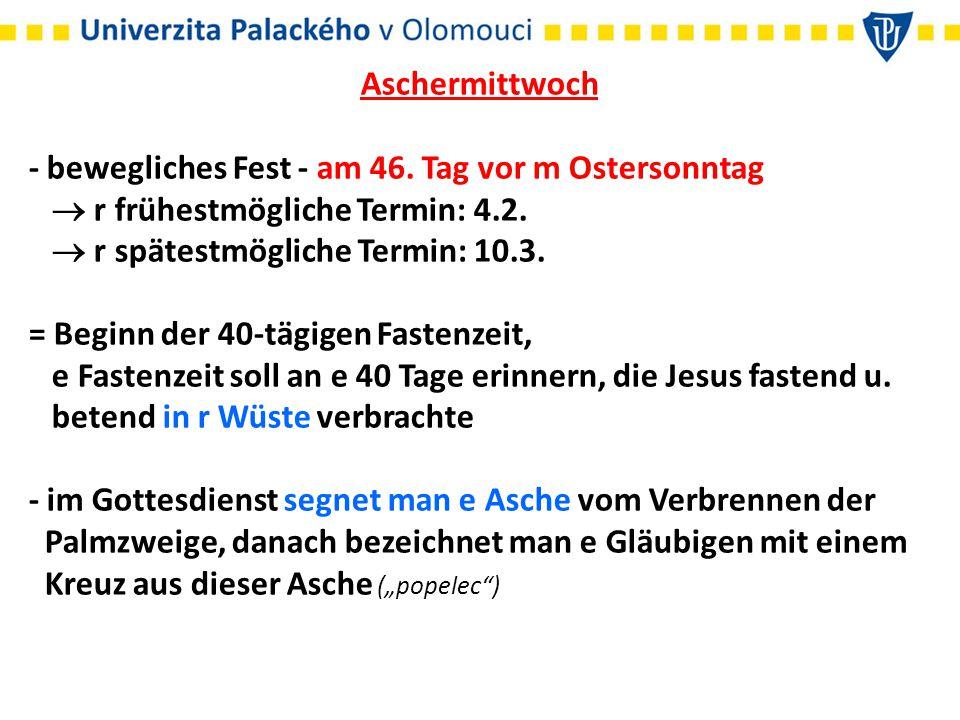 Aschermittwoch - bewegliches Fest - am 46. Tag vor m Ostersonntag  r frühestmögliche Termin: 4.2.