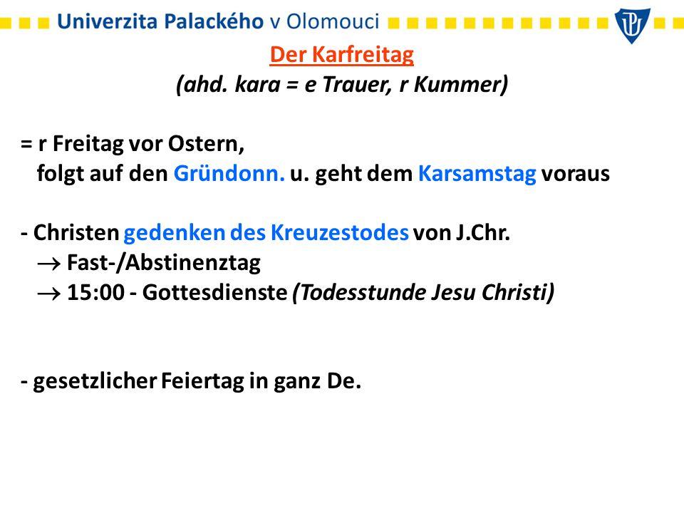 Der Karfreitag (ahd. kara = e Trauer, r Kummer) = r Freitag vor Ostern, folgt auf den Gründonn.