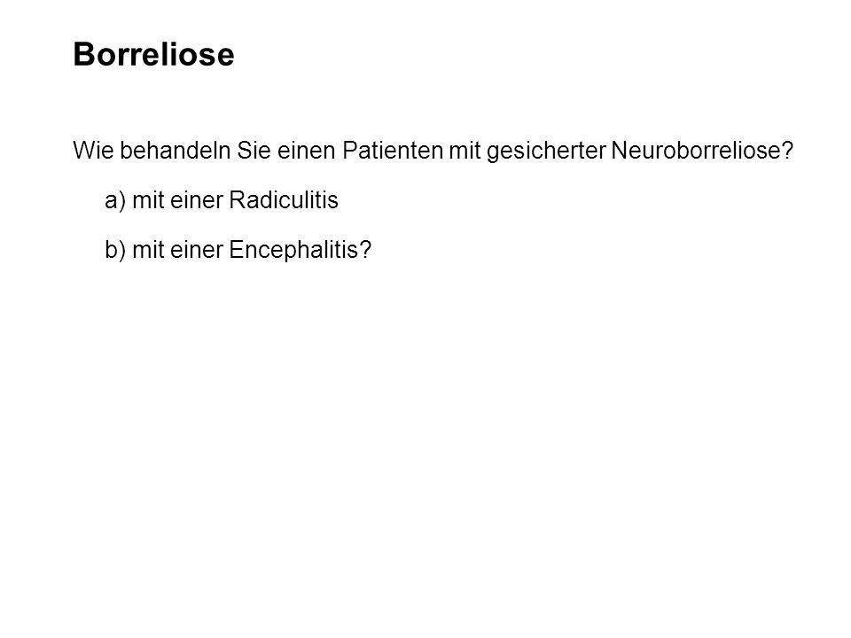 Borreliose Wie behandeln Sie einen Patienten mit gesicherter Neuroborreliose? a) mit einer Radiculitis b) mit einer Encephalitis?