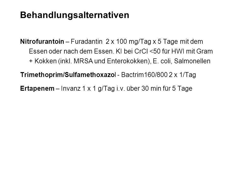 Behandlungsalternativen Nitrofurantoin – Furadantin 2 x 100 mg/Tag x 5 Tage mit dem Essen oder nach dem Essen. KI bei CrCl <50 für HWI mit Gram + Kokk