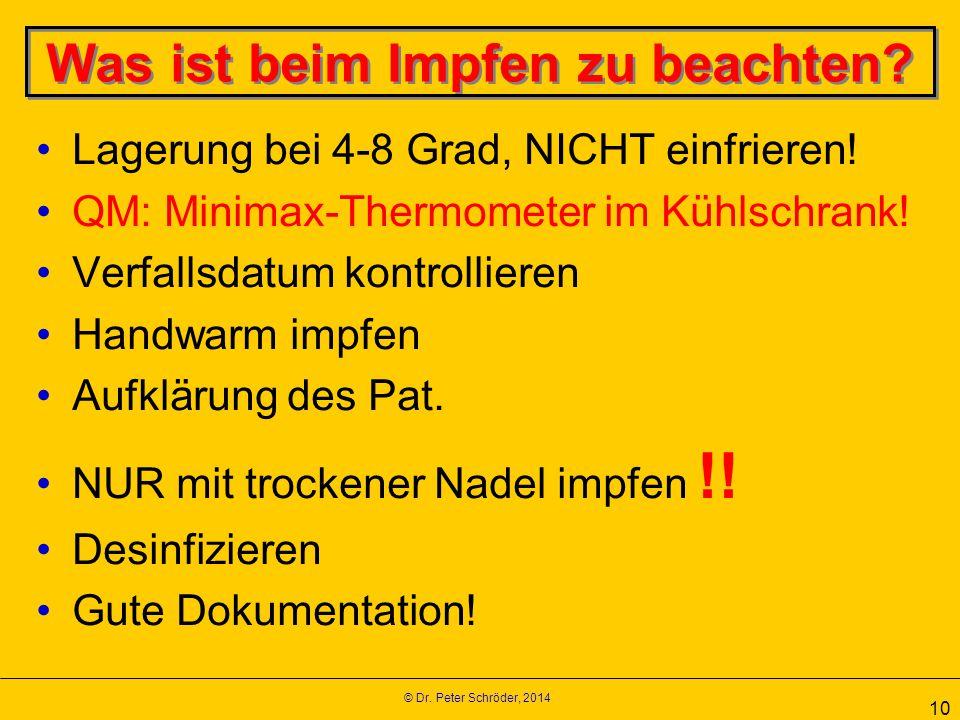 © Dr. Peter Schröder, 2014 10 Was ist beim Impfen zu beachten? Lagerung bei 4-8 Grad, NICHT einfrieren! QM: Minimax-Thermometer im Kühlschrank! Verfal