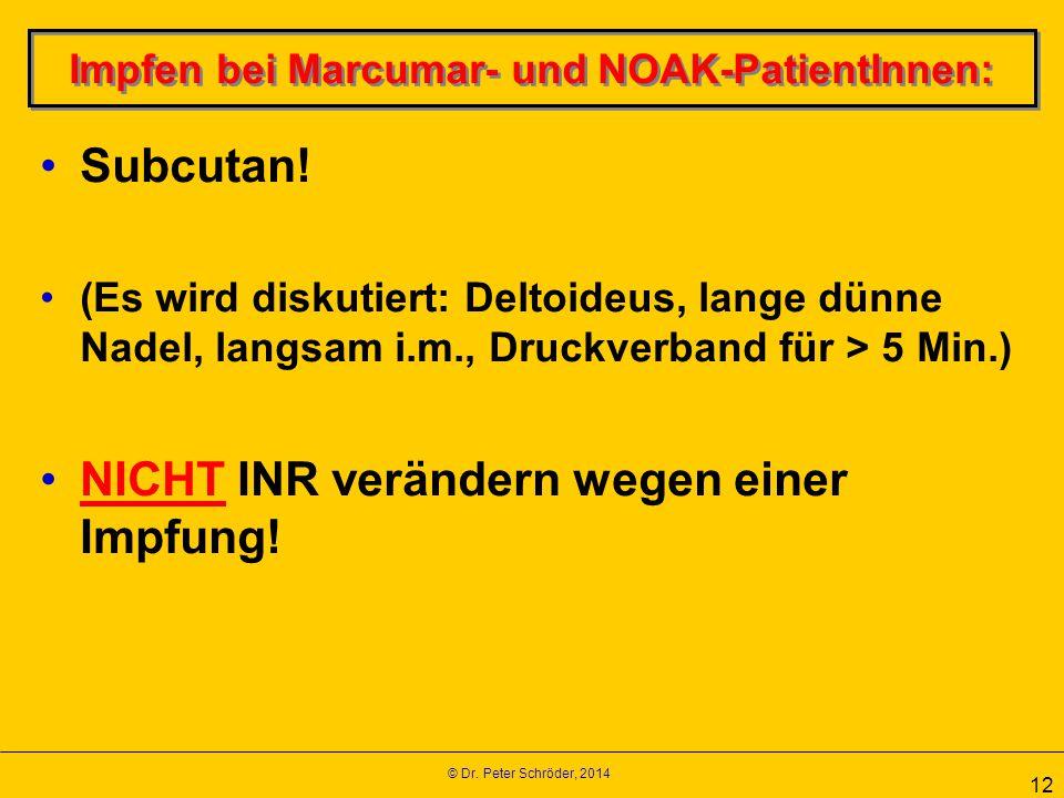 © Dr. Peter Schröder, 2014 12 Impfen bei Marcumar- und NOAK-PatientInnen: Subcutan! (Es wird diskutiert: Deltoideus, lange dünne Nadel, langsam i.m.,
