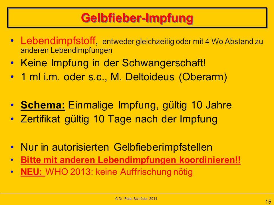 © Dr. Peter Schröder, 2014 15 Gelbfieber-Impfung Lebendimpfstoff, entweder gleichzeitig oder mit 4 Wo Abstand zu anderen Lebendimpfungen Keine Impfung