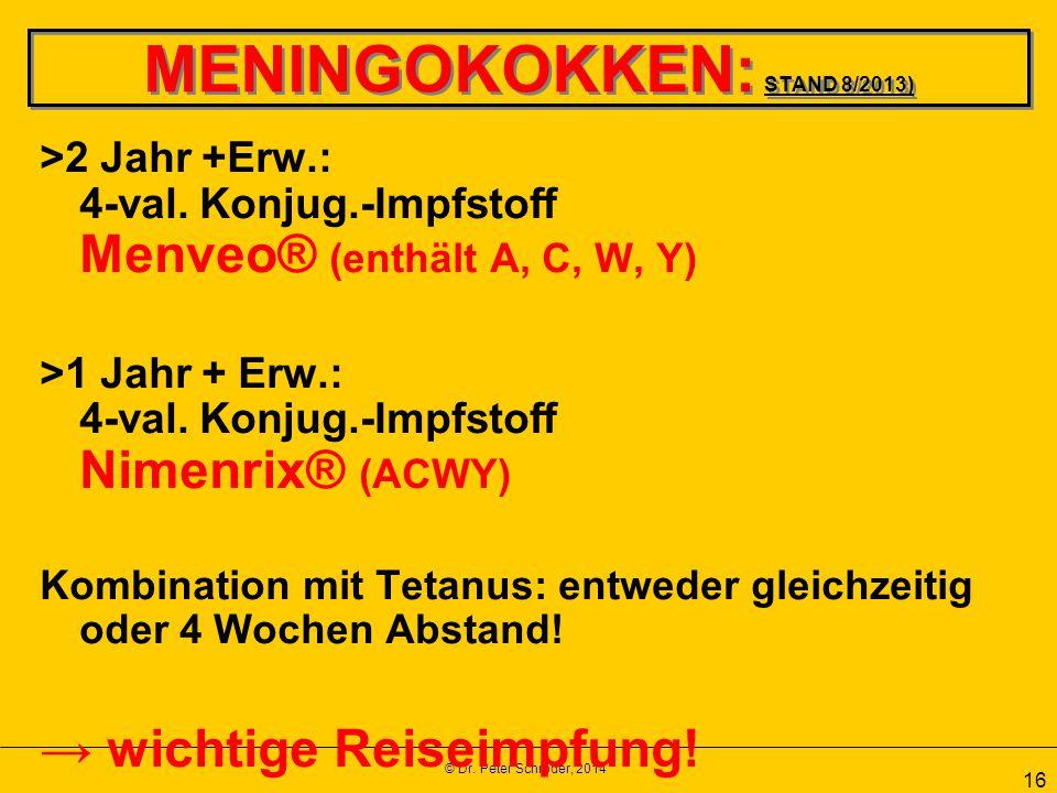 © Dr. Peter Schröder, 2014 16 MENINGOKOKKEN: STAND 8/2013) >2 Jahr +Erw.: 4-val. Konjug.-Impfstoff Menveo® (enthält A, C, W, Y) >1 Jahr + Erw.: 4-val.